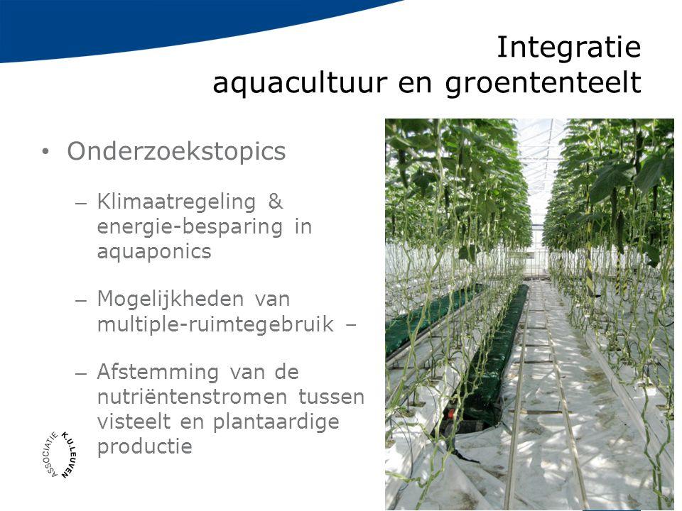 Integratie aquacultuur en groententeelt Onderzoekstopics – Klimaatregeling & energie-besparing in aquaponics – Mogelijkheden van multiple-ruimtegebruik – – Afstemming van de nutriëntenstromen tussen visteelt en plantaardige productie