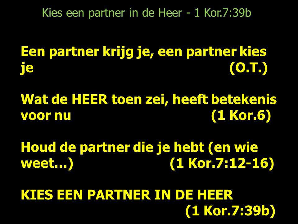 Een partner krijg je, een partner kies je (O.T.) Wat de HEER toen zei, heeft betekenis voor nu (1 Kor.6) Houd de partner die je hebt (en wie weet…) (1 Kor.7:12-16) KIES EEN PARTNER IN DE HEER (1 Kor.7:39b)