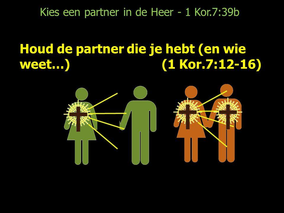 Kies een partner in de Heer - 1 Kor.7:39b Houd de partner die je hebt (en wie weet…)(1 Kor.7:12-16)