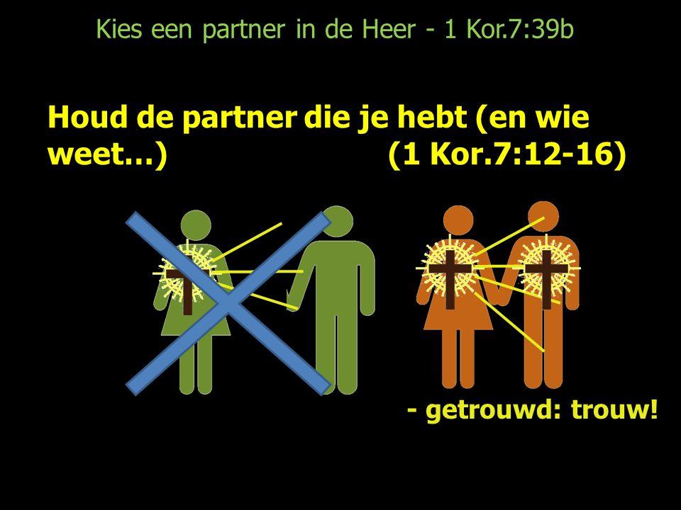 Kies een partner in de Heer - 1 Kor.7:39b Houd de partner die je hebt (en wie weet…)(1 Kor.7:12-16) - getrouwd: trouw!