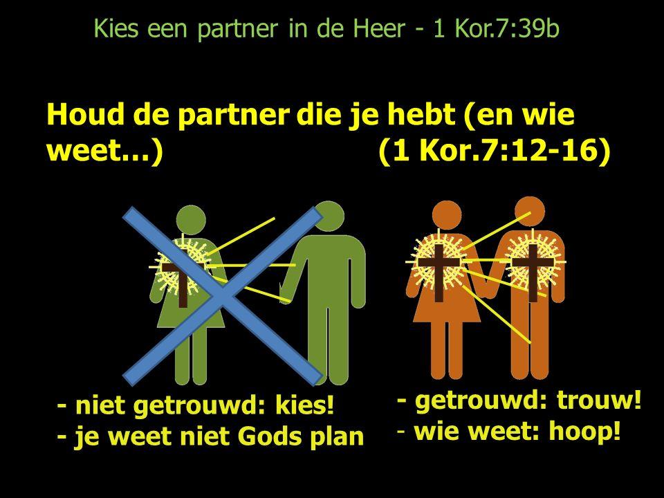 Kies een partner in de Heer - 1 Kor.7:39b Houd de partner die je hebt (en wie weet…)(1 Kor.7:12-16) - getrouwd: trouw.