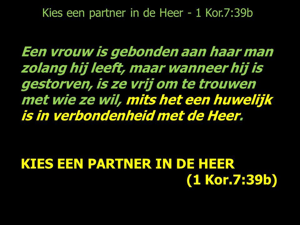 Kies een partner in de Heer - 1 Kor.7:39b Een vrouw is gebonden aan haar man zolang hij leeft, maar wanneer hij is gestorven, is ze vrij om te trouwen met wie ze wil, mits het een huwelijk is in verbondenheid met de Heer.