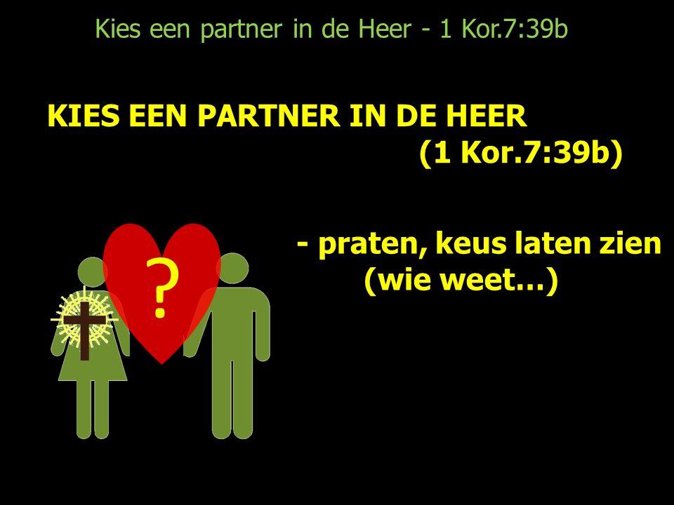 Kies een partner in de Heer - 1 Kor.7:39b KIES EEN PARTNER IN DE HEER (1 Kor.7:39b) .