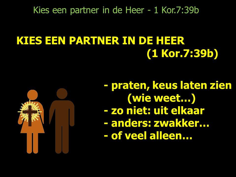 Kies een partner in de Heer - 1 Kor.7:39b KIES EEN PARTNER IN DE HEER (1 Kor.7:39b) - praten, keus laten zien (wie weet…) - zo niet: uit elkaar - anders: zwakker… - of veel alleen…