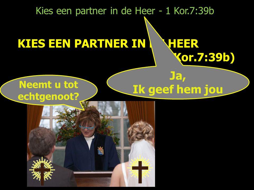 Kies een partner in de Heer - 1 Kor.7:39b KIES EEN PARTNER IN DE HEER (1 Kor.7:39b) Neemt u tot echtgenoot.