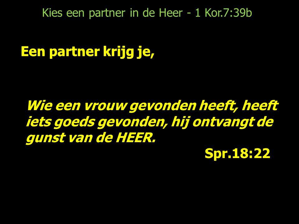 Kies een partner in de Heer - 1 Kor.7:39b Een partner krijg je, een partner kies je (O.T.) Wat de HEER toen zei, heeft betekenis voor nu (1 Kor.6) Houd de partner die je hebt (en wie weet…) (1 Kor.7:12-16) KIES EEN PARTNER IN DE HEER (1 Kor.7:39b)