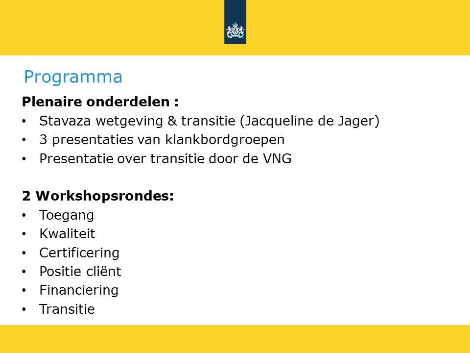 Programma Plenaire onderdelen : Stavaza wetgeving & transitie (Jacqueline de Jager) 3 presentaties van klankbordgroepen Presentatie over transitie door de VNG 2 Workshopsrondes: Toegang Kwaliteit Certificering Positie cliënt Financiering Transitie