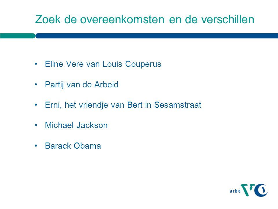Zoek de overeenkomsten en de verschillen Eline Vere van Louis Couperus Partij van de Arbeid Erni, het vriendje van Bert in Sesamstraat Michael Jackson Barack Obama