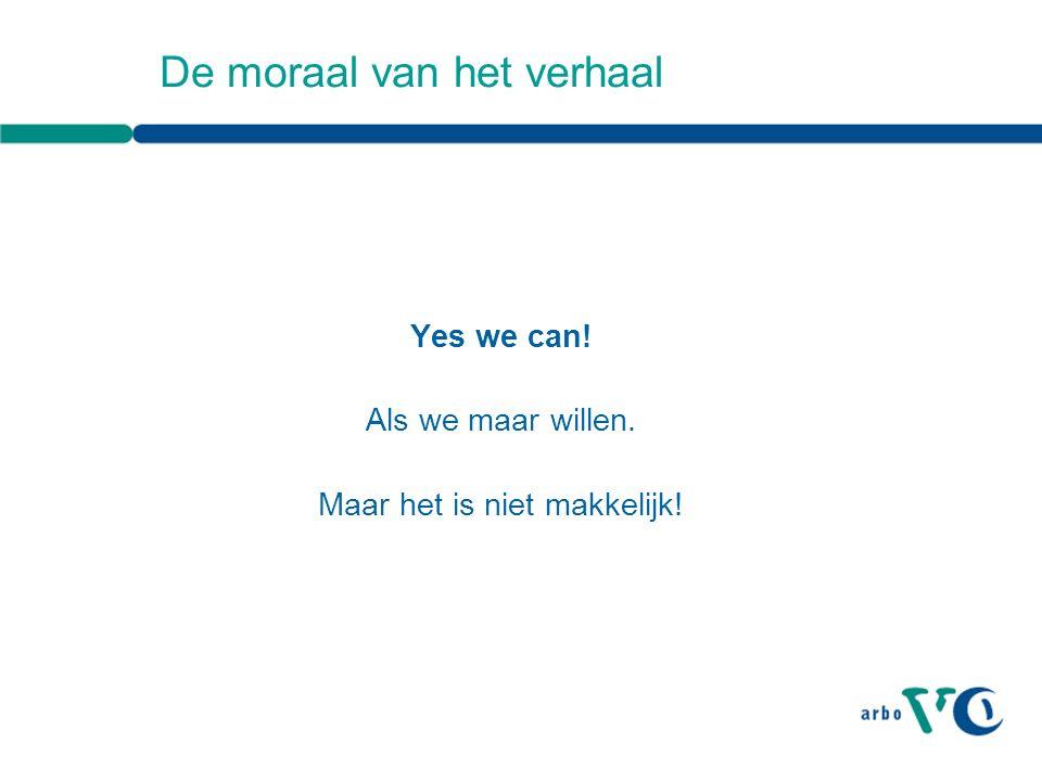 De moraal van het verhaal Yes we can! Als we maar willen. Maar het is niet makkelijk!