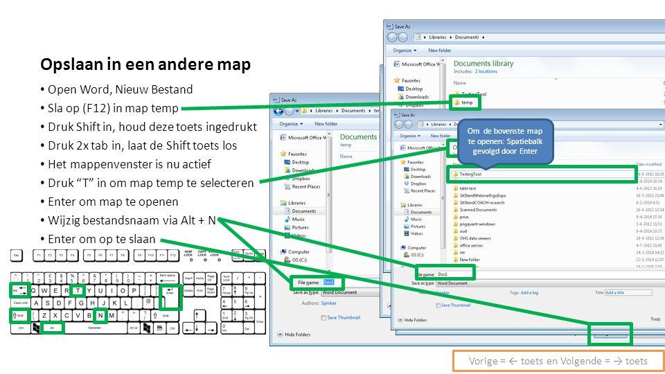 Opslaan in een andere map Open Word, Nieuw Bestand Sla op (F12) in map temp Druk Shift in, houd deze toets ingedrukt Druk 2x tab in, laat de Shift toets los Het mappenvenster is nu actief Druk T in om map temp te selecteren Enter om map te openen Wijzig bestandsnaam via Alt + N Enter om op te slaan Vorige = ← toets en Volgende = → toets Om de bovenste map te openen: Spatiebalk gevolgd door Enter