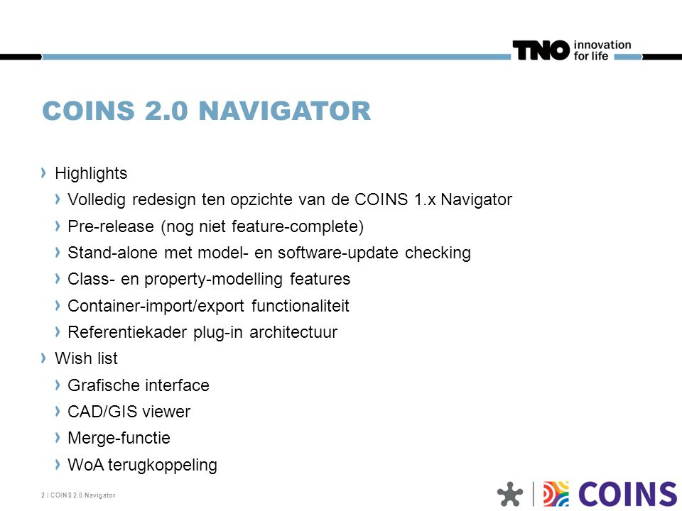COINS 2.0 NAVIGATOR 2 | COINS 2.0 Navigator Highlights Volledig redesign ten opzichte van de COINS 1.x Navigator Pre-release (nog niet feature-complete) Stand-alone met model- en software-update checking Class- en property-modelling features Container-import/export functionaliteit Referentiekader plug-in architectuur Wish list Grafische interface CAD/GIS viewer Merge-functie WoA terugkoppeling