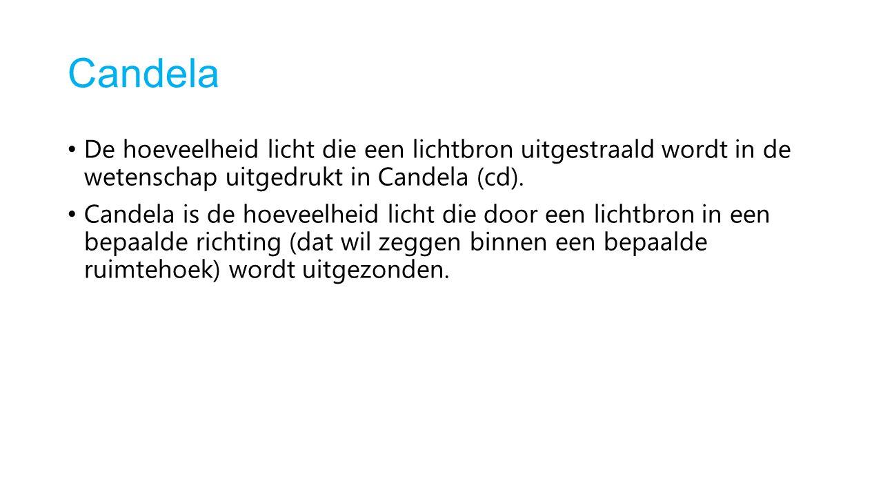 Candela De hoeveelheid licht die een lichtbron uitgestraald wordt in de wetenschap uitgedrukt in Candela (cd).