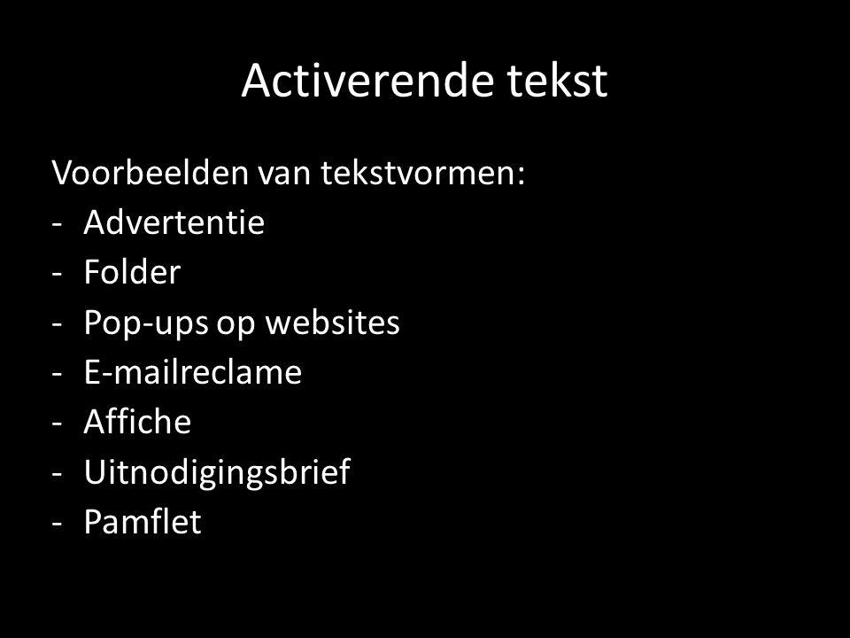 Activerende tekst Voorbeelden van tekstvormen: -Advertentie -Folder -Pop-ups op websites -E-mailreclame -Affiche -Uitnodigingsbrief -Pamflet