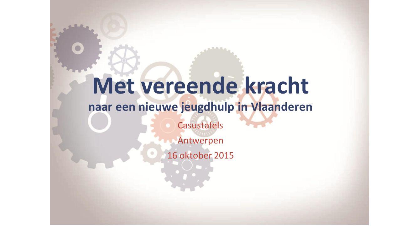 Met vereende kracht naar een nieuwe jeugdhulp in Vlaanderen Casustafels Antwerpen 16 oktober 2015