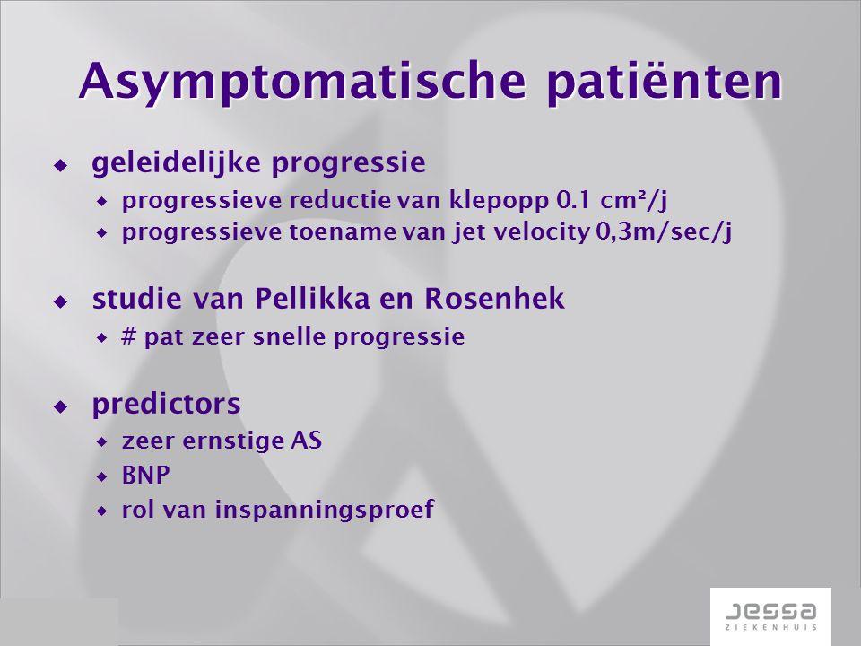 Asymptomatische patiënten  geleidelijke progressie  progressieve reductie van klepopp 0.1 cm²/j  progressieve toename van jet velocity 0,3m/sec/j  studie van Pellikka en Rosenhek  # pat zeer snelle progressie  predictors  zeer ernstige AS  BNP  rol van inspanningsproef