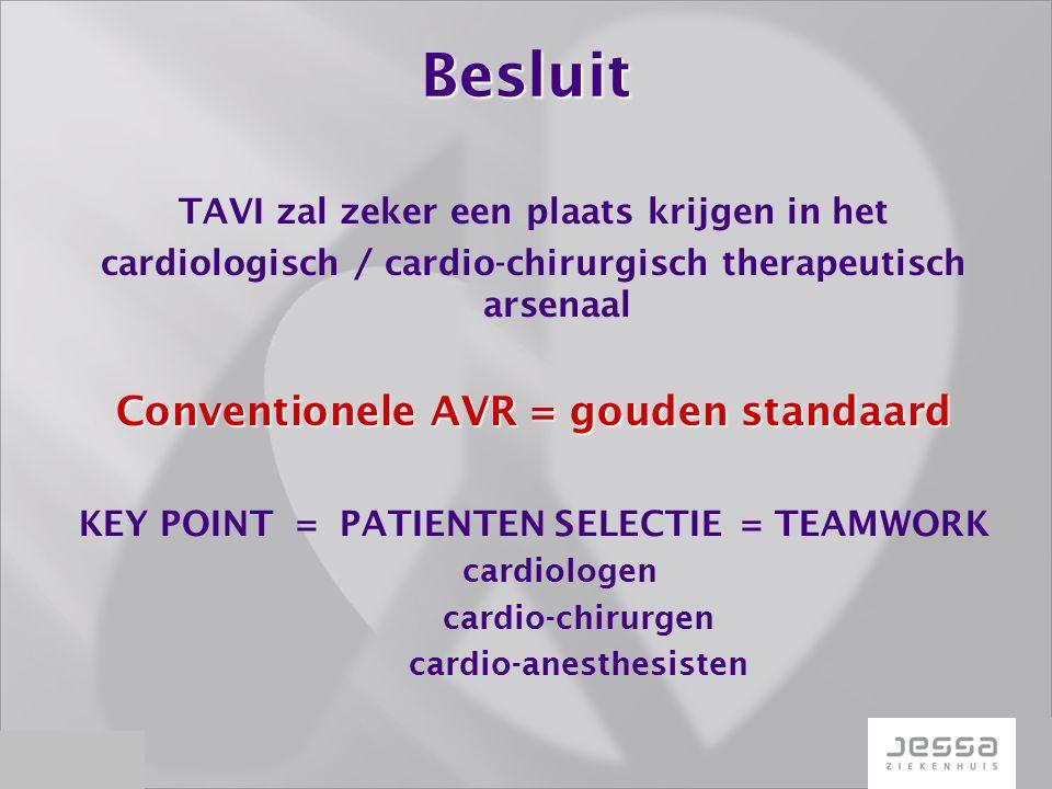 Besluit TAVI zal zeker een plaats krijgen in het cardiologisch / cardio-chirurgisch therapeutisch arsenaal Conventionele AVR = gouden standaard KEY POINT = PATIENTEN SELECTIE = TEAMWORK cardiologen cardio-chirurgen cardio-anesthesisten