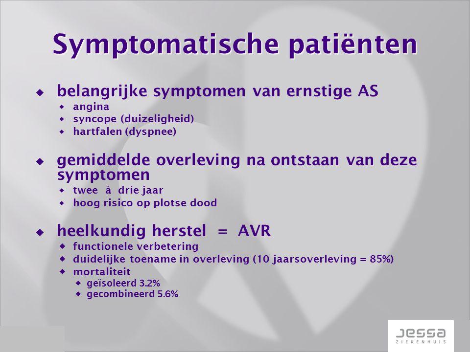 Symptomatische patiënten  belangrijke symptomen van ernstige AS  angina  syncope (duizeligheid)  hartfalen (dyspnee)  gemiddelde overleving na ontstaan van deze symptomen  twee à drie jaar  hoog risico op plotse dood  heelkundig herstel = AVR  functionele verbetering  duidelijke toename in overleving (10 jaarsoverleving = 85%)  mortaliteit  geïsoleerd 3.2%  gecombineerd 5.6%