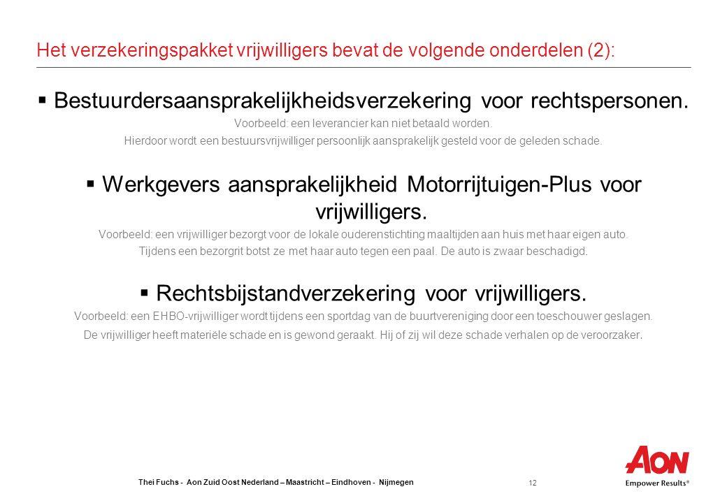 Thei Fuchs - Aon Zuid Oost Nederland – Maastricht – Eindhoven - Nijmegen 12 Het verzekeringspakket vrijwilligers bevat de volgende onderdelen (2):  Bestuurdersaansprakelijkheidsverzekering voor rechtspersonen.