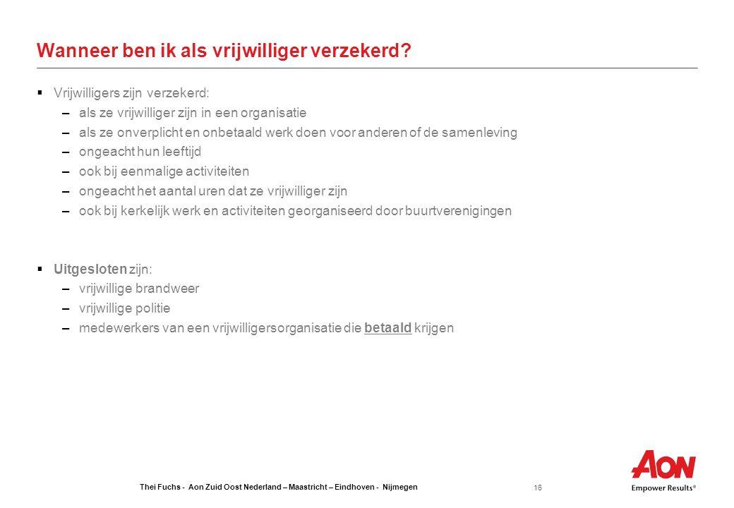 Thei Fuchs - Aon Zuid Oost Nederland – Maastricht – Eindhoven - Nijmegen 16 Wanneer ben ik als vrijwilliger verzekerd?  Vrijwilligers zijn verzekerd: