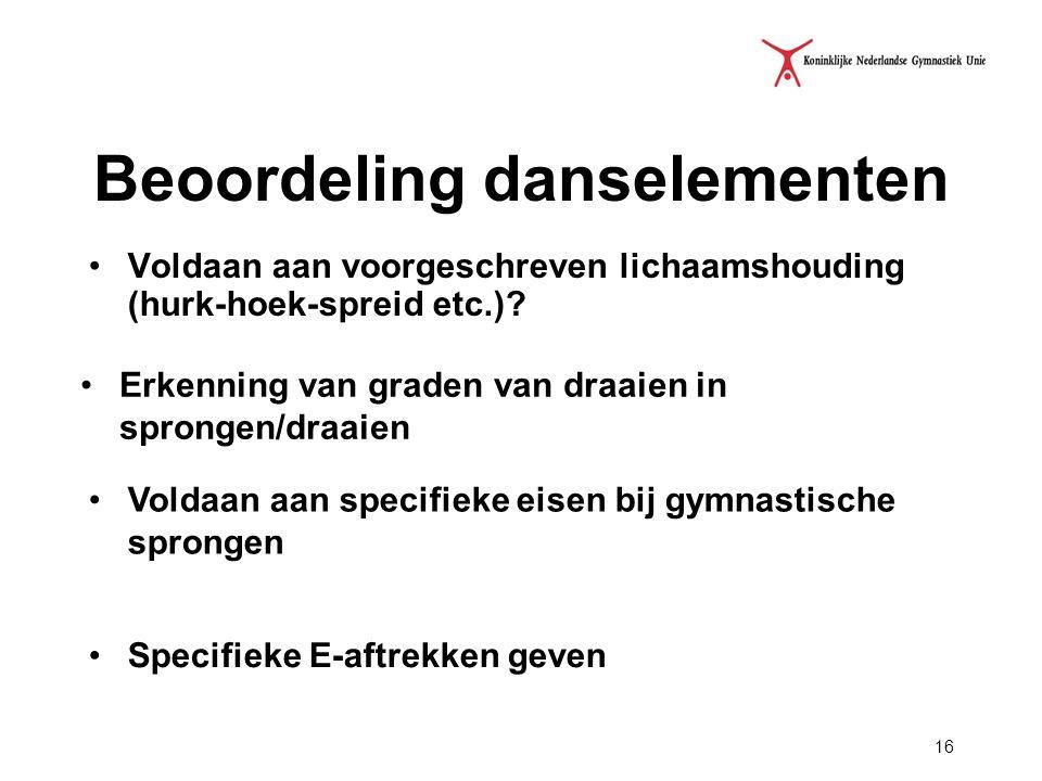 16 Beoordeling danselementen Voldaan aan voorgeschreven lichaamshouding (hurk-hoek-spreid etc.)? Erkenning van graden van draaien in sprongen/draaien