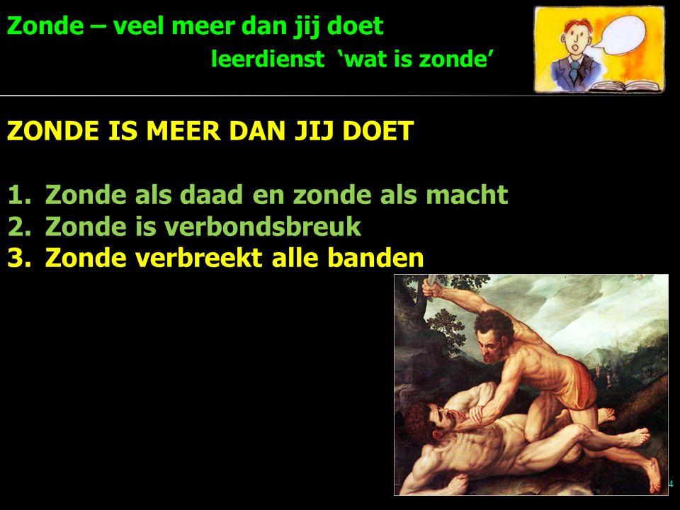 Zonde – veel meer dan jij doet leerdienst 'wat is zonde' 14 ZONDE IS MEER DAN JIJ DOET 1.Zonde als daad en zonde als macht 2.Zonde is verbondsbreuk 3.