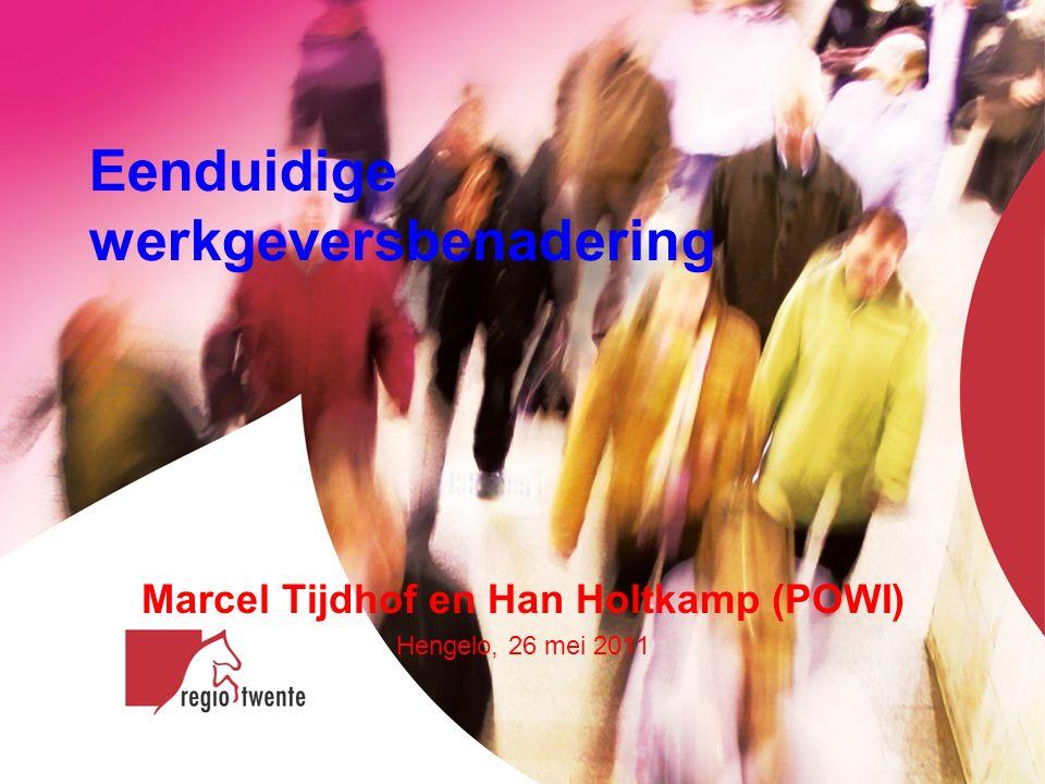 Eenduidige werkgeversbenadering Marcel Tijdhof en Han Holtkamp (POWI) Hengelo, 26 mei 2011