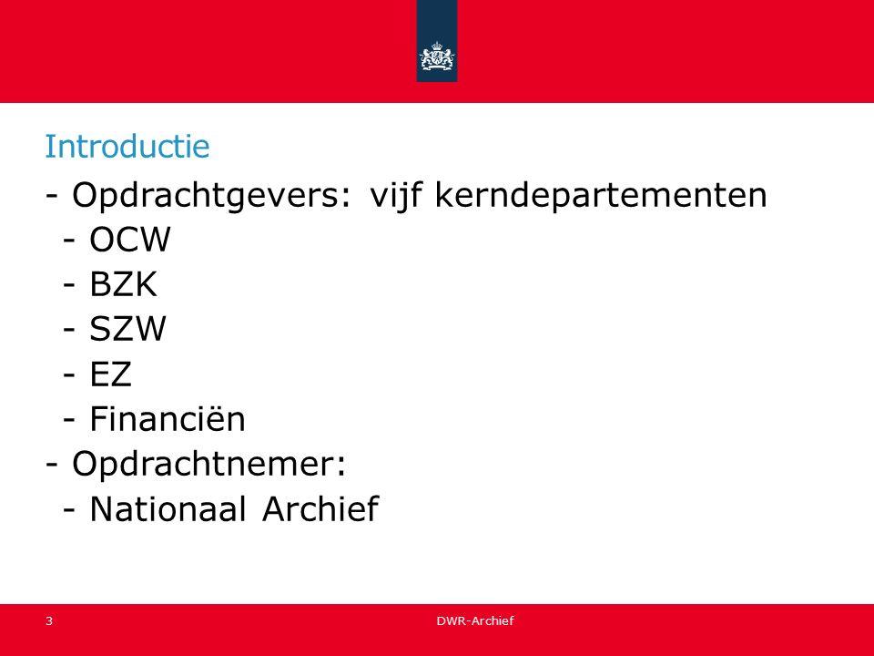 Introductie -Opdrachtgevers: vijf kerndepartementen -OCW -BZK -SZW -EZ -Financiën -Opdrachtnemer: -Nationaal Archief 3 DWR-Archief