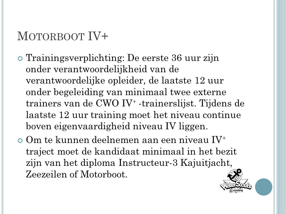 M OTORBOOT IV+ Trainingsverplichting: De eerste 36 uur zijn onder verantwoordelijkheid van de verantwoordelijke opleider, de laatste 12 uur onder begeleiding van minimaal twee externe trainers van de CWO IV + -trainerslijst.