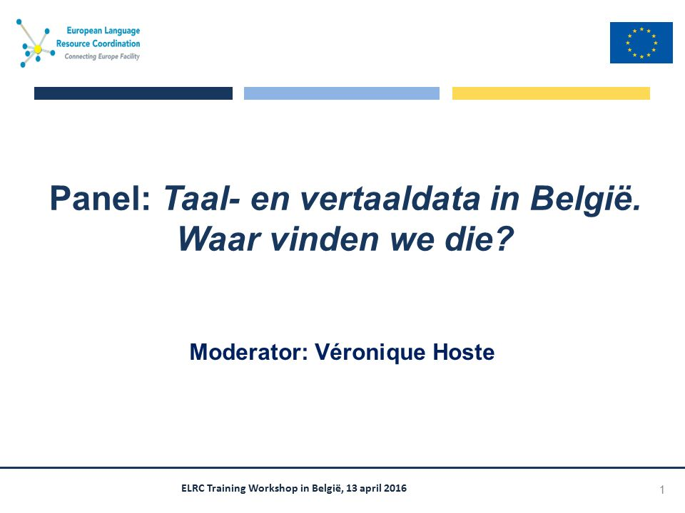 ELRC Training Workshop in België, 13 april 2016 Moderator: Véronique Hoste Panel: Taal- en vertaaldata in België.