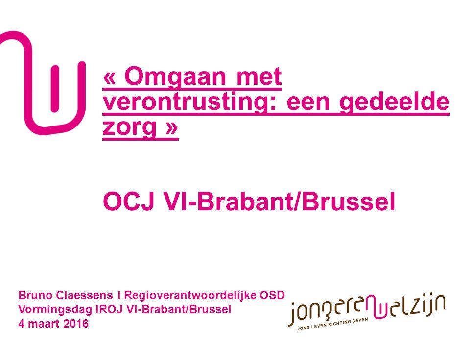 « Omgaan met verontrusting: een gedeelde zorg » OCJ Vl-Brabant/Brussel Bruno Claessens l Regioverantwoordelijke OSD Vormingsdag IROJ Vl-Brabant/Brussel 4 maart 2016