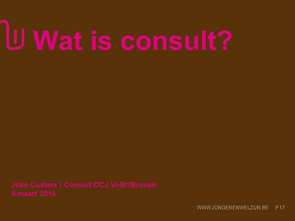 WWW.JONGERENWELZIJN.BE P Wat is consult? 17 Joke Custers l Consult OCJ Vl-Br/Brussel 4 maart 2016