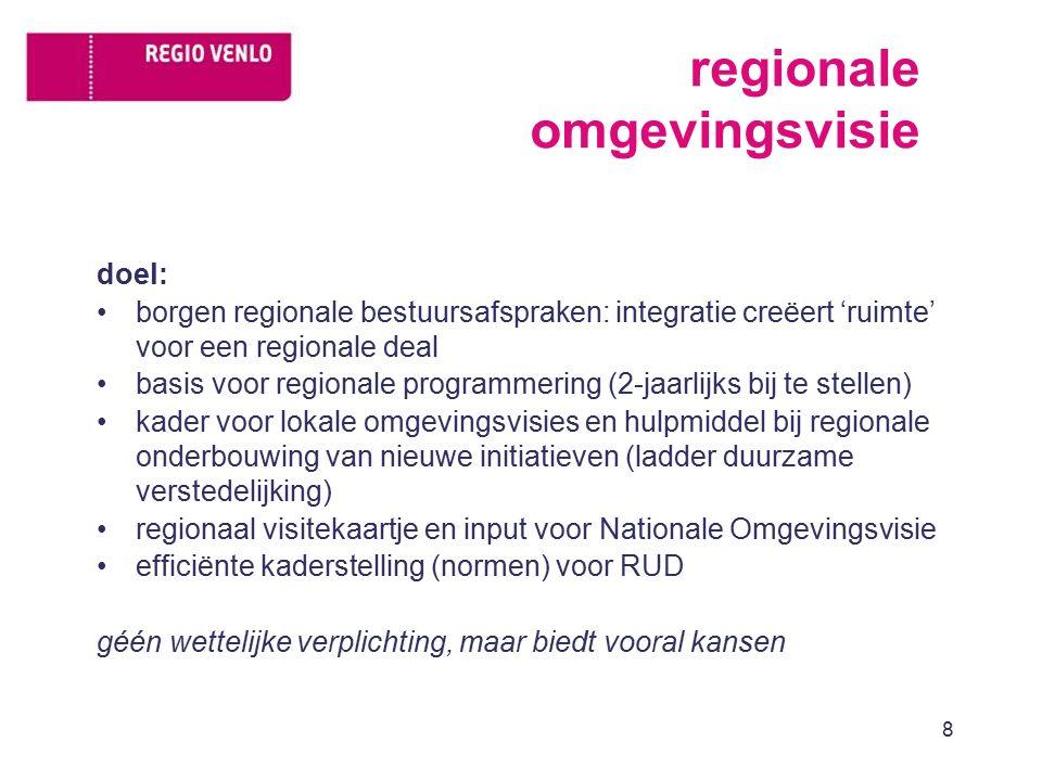regionale omgevingsvisie doel: borgen regionale bestuursafspraken: integratie creëert 'ruimte' voor een regionale deal basis voor regionale programmering (2-jaarlijks bij te stellen) kader voor lokale omgevingsvisies en hulpmiddel bij regionale onderbouwing van nieuwe initiatieven (ladder duurzame verstedelijking) regionaal visitekaartje en input voor Nationale Omgevingsvisie efficiënte kaderstelling (normen) voor RUD géén wettelijke verplichting, maar biedt vooral kansen 8