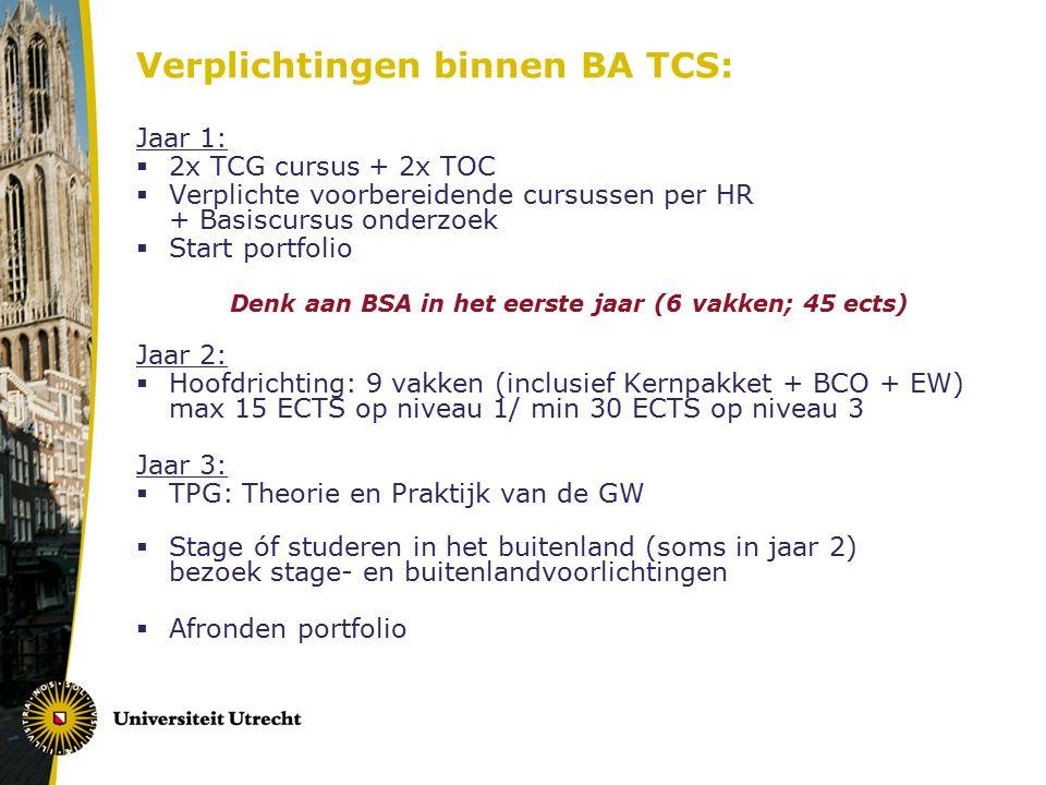 Verplichtingen binnen BA TCS: Jaar 1:  2x TCG cursus + 2x TOC  Verplichte voorbereidende cursussen per HR + Basiscursus onderzoek  Start portfolio Denk aan BSA in het eerste jaar (6 vakken; 45 ects) Jaar 2:  Hoofdrichting: 9 vakken (inclusief Kernpakket + BCO + EW) max 15 ECTS op niveau 1/ min 30 ECTS op niveau 3 Jaar 3:  TPG: Theorie en Praktijk van de GW  Stage óf studeren in het buitenland (soms in jaar 2) bezoek stage- en buitenlandvoorlichtingen  Afronden portfolio