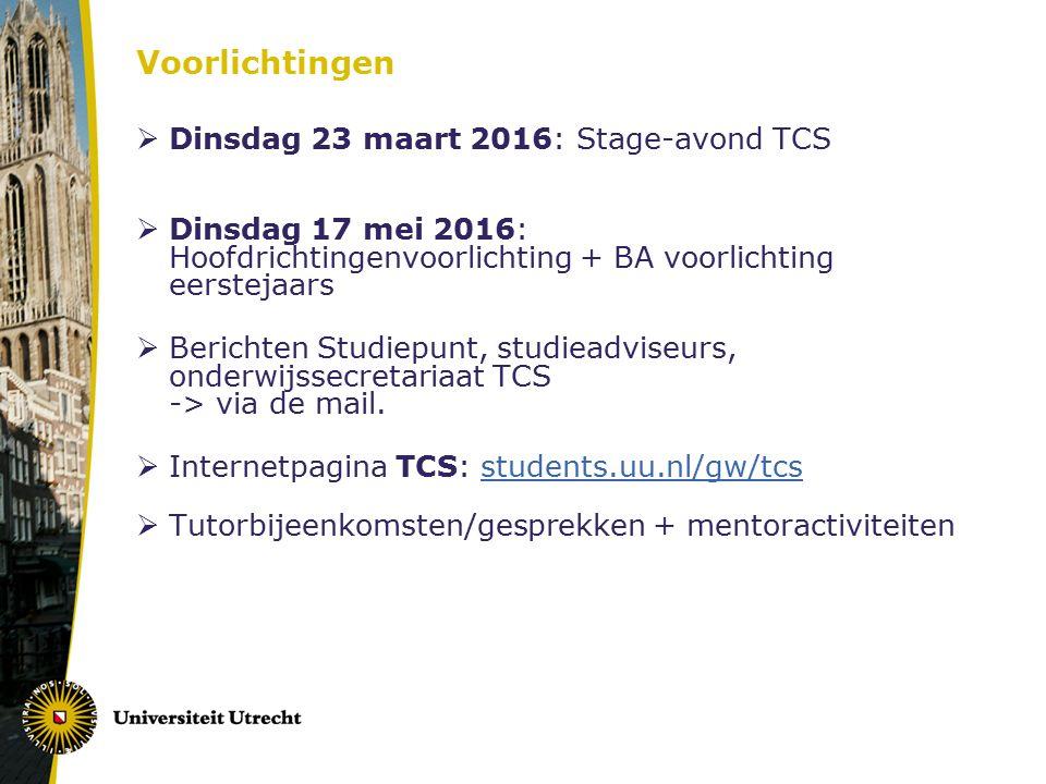 Voorlichtingen  Dinsdag 23 maart 2016: Stage-avond TCS  Dinsdag 17 mei 2016: Hoofdrichtingenvoorlichting + BA voorlichting eerstejaars  Berichten Studiepunt, studieadviseurs, onderwijssecretariaat TCS -> via de mail.