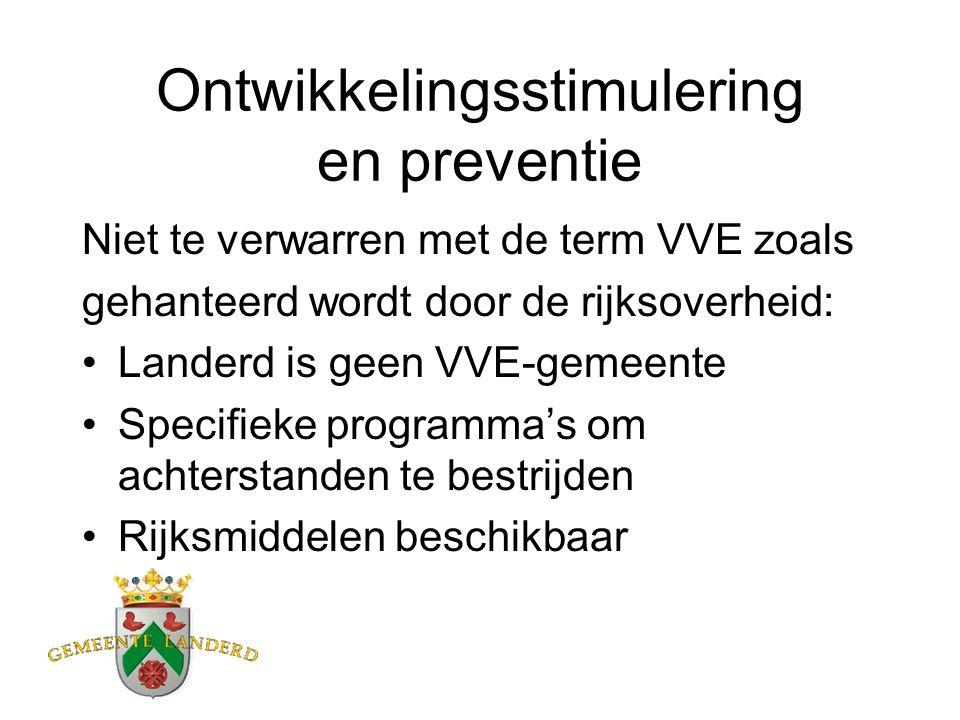 Ontwikkelingsstimulering en preventie Niet te verwarren met de term VVE zoals gehanteerd wordt door de rijksoverheid: Landerd is geen VVE-gemeente Specifieke programma's om achterstanden te bestrijden Rijksmiddelen beschikbaar