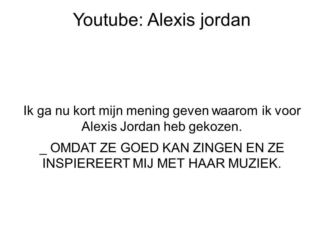 Youtube: Alexis jordan Ik ga nu kort mijn mening geven waarom ik voor Alexis Jordan heb gekozen.