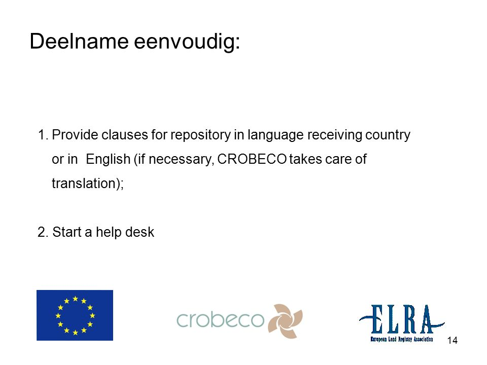 14 Deelname eenvoudig: 1.Provide clauses for repository in language receiving country or in English (if necessary, CROBECO takes care of translation); 2.