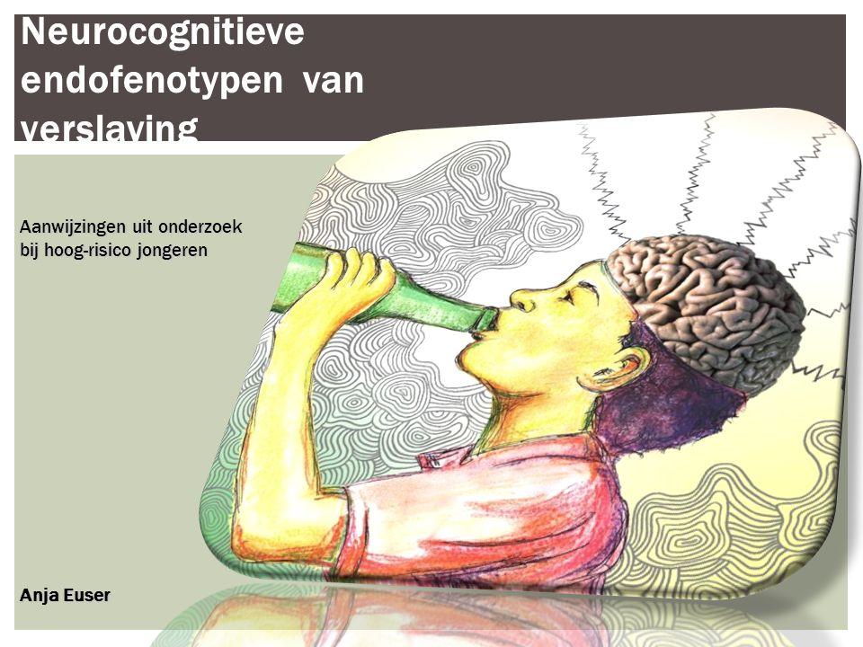 Neurocognitieve endofenotypen van verslaving Aanwijzingen uit onderzoek bij hoog-risico jongeren Anja Euser