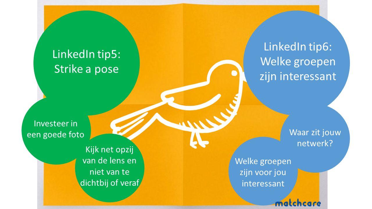 LinkedIn tip5: Strike a pose Kijk net opzij van de lens en niet van te dichtbij of veraf Investeer in een goede foto LinkedIn tip6: Welke groepen zijn interessant Welke groepen zijn voor jou interessant Waar zit jouw netwerk