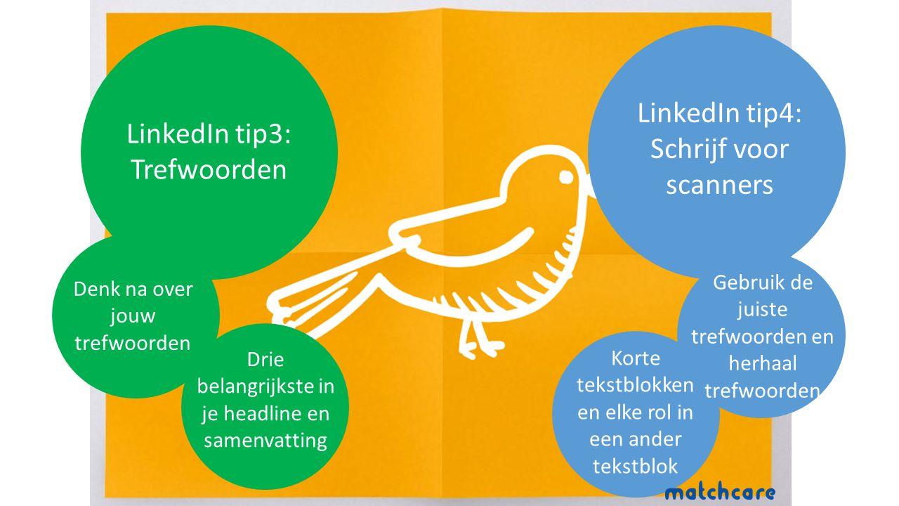 LinkedIn tip3: Trefwoorden Denk na over jouw trefwoorden Drie belangrijkste in je headline en samenvatting LinkedIn tip4: Schrijf voor scanners Korte tekstblokken en elke rol in een ander tekstblok Gebruik de juiste trefwoorden en herhaal trefwoorden