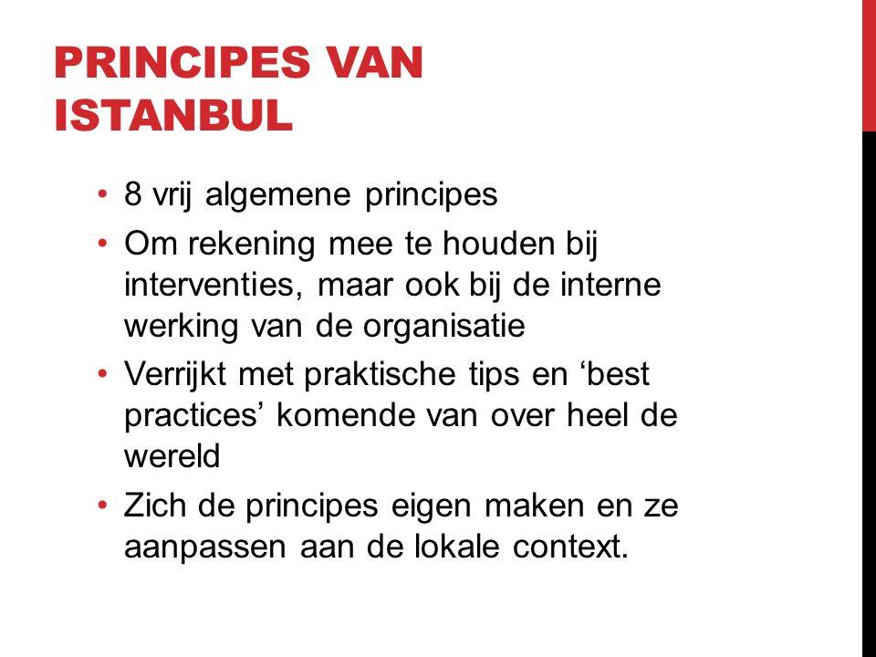 PRINCIPES VAN ISTANBUL 8 vrij algemene principes Om rekening mee te houden bij interventies, maar ook bij de interne werking van de organisatie Verrijkt met praktische tips en 'best practices' komende van over heel de wereld Zich de principes eigen maken en ze aanpassen aan de lokale context.