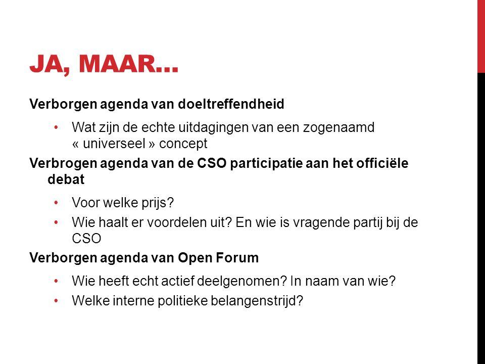JA, MAAR… Verborgen agenda van doeltreffendheid Wat zijn de echte uitdagingen van een zogenaamd « universeel » concept Verbrogen agenda van de CSO participatie aan het officiële debat Voor welke prijs.