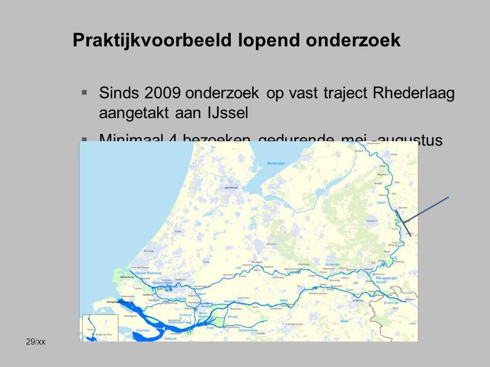 29/xx Praktijkvoorbeeld lopend onderzoek  Sinds 2009 onderzoek op vast traject Rhederlaag aangetakt aan IJssel  Minimaal 4 bezoeken gedurende mei -augustus