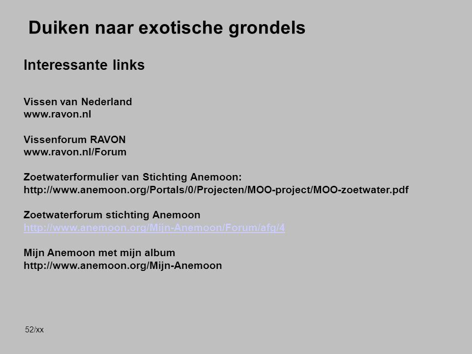 52/xx Duiken naar exotische grondels Interessante links Vissen van Nederland www.ravon.nl Vissenforum RAVON www.ravon.nl/Forum Zoetwaterformulier van Stichting Anemoon: http://www.anemoon.org/Portals/0/Projecten/MOO-project/MOO-zoetwater.pdf Zoetwaterforum stichting Anemoon http://www.anemoon.org/Mijn-Anemoon/Forum/afg/4 Mijn Anemoon met mijn album http://www.anemoon.org/Mijn-Anemoon