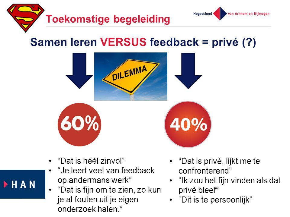 """Toekomstige begeleiding Samen leren VERSUS feedback = privé (?) """"Dat is héél zinvol"""" """"Je leert veel van feedback op andermans werk"""" """"Dat is fijn om te"""