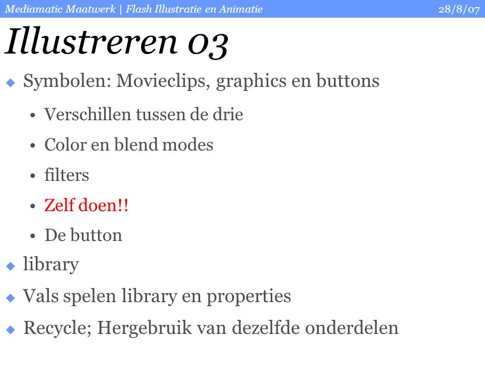 28/8/07Mediamatic Maatwerk | Flash Illustratie en Animatie Illustreren 03  Symbolen: Movieclips, graphics en buttons Verschillen tussen de drie Color en blend modes filters Zelf doen!.