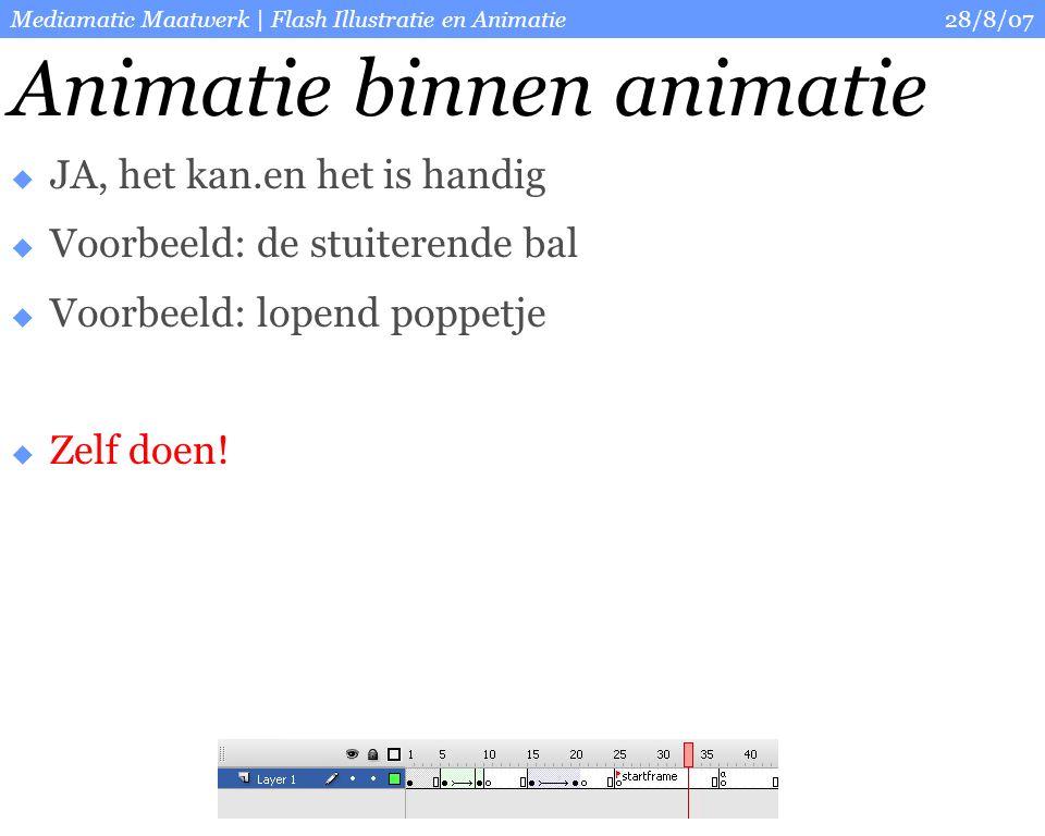 28/8/07Mediamatic Maatwerk | Flash Illustratie en Animatie Animatie binnen animatie  JA, het kan.en het is handig  Voorbeeld: de stuiterende bal  Voorbeeld: lopend poppetje  Zelf doen!