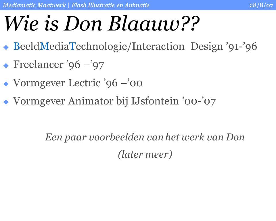 28/8/07Mediamatic Maatwerk | Flash Illustratie en Animatie  BeeldMediaTechnologie/Interaction Design '91-'96  Freelancer '96 –'97  Vormgever Lectric '96 –'00  Vormgever Animator bij IJsfontein '00-'07 Een paar voorbeelden van het werk van Don (later meer) Wie is Don Blaauw??