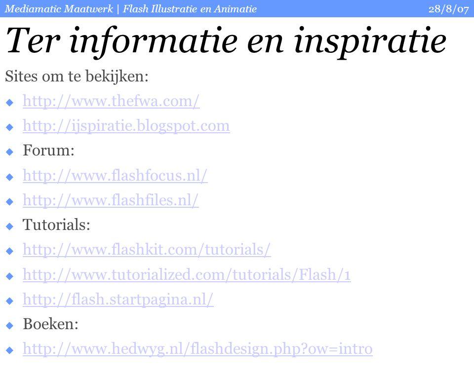 28/8/07Mediamatic Maatwerk | Flash Illustratie en Animatie Ter informatie en inspiratie Sites om te bekijken:  http://www.thefwa.com/ http://www.thefwa.com/  http://ijspiratie.blogspot.com http://ijspiratie.blogspot.com  Forum:  http://www.flashfocus.nl/ http://www.flashfocus.nl/  http://www.flashfiles.nl/ http://www.flashfiles.nl/  Tutorials:  http://www.flashkit.com/tutorials/ http://www.flashkit.com/tutorials/  http://www.tutorialized.com/tutorials/Flash/1 http://www.tutorialized.com/tutorials/Flash/1  http://flash.startpagina.nl/ http://flash.startpagina.nl/  Boeken:  http://www.hedwyg.nl/flashdesign.php ow=intro http://www.hedwyg.nl/flashdesign.php ow=intro