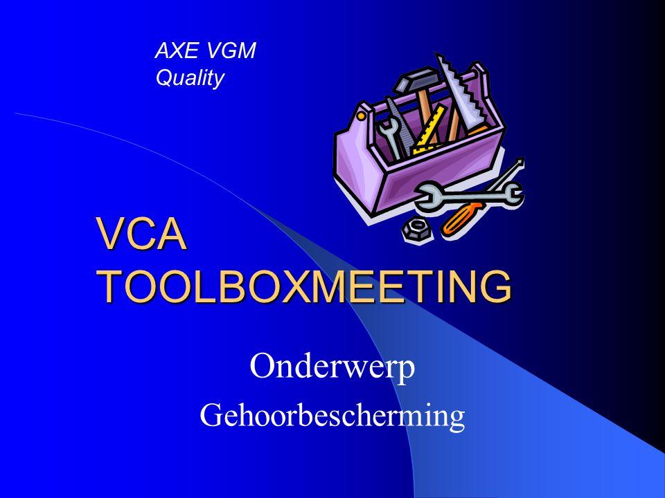 VCA TOOLBOXMEETING Onderwerp Gehoorbescherming AXE VGM Quality